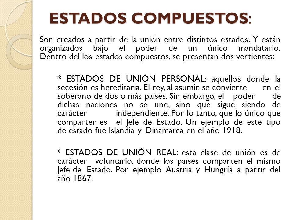 ESTADOS COMPUESTOS: Son creados a partir de la unión entre distintos estados. Y están organizados bajo el poder de un único mandatario. Dentro del los