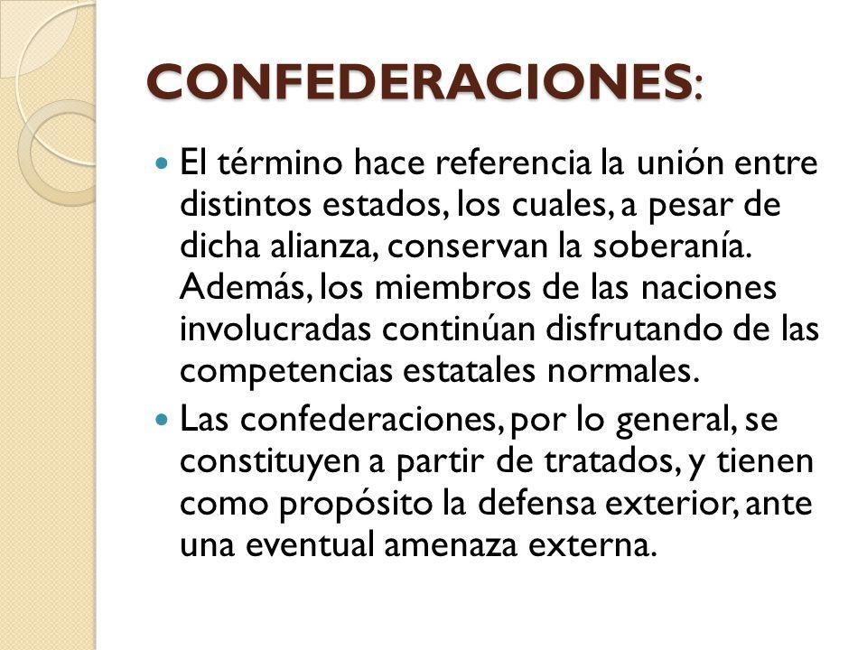CONFEDERACIONES: El término hace referencia la unión entre distintos estados, los cuales, a pesar de dicha alianza, conservan la soberanía. Además, lo