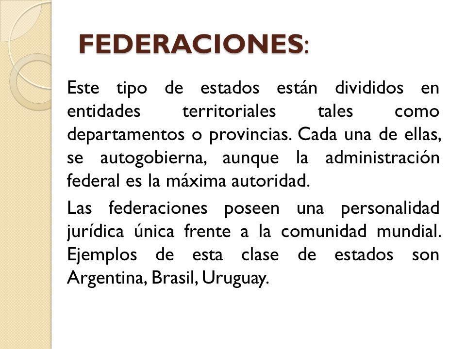 FEDERACIONES: Este tipo de estados están divididos en entidades territoriales tales como departamentos o provincias. Cada una de ellas, se autogobiern