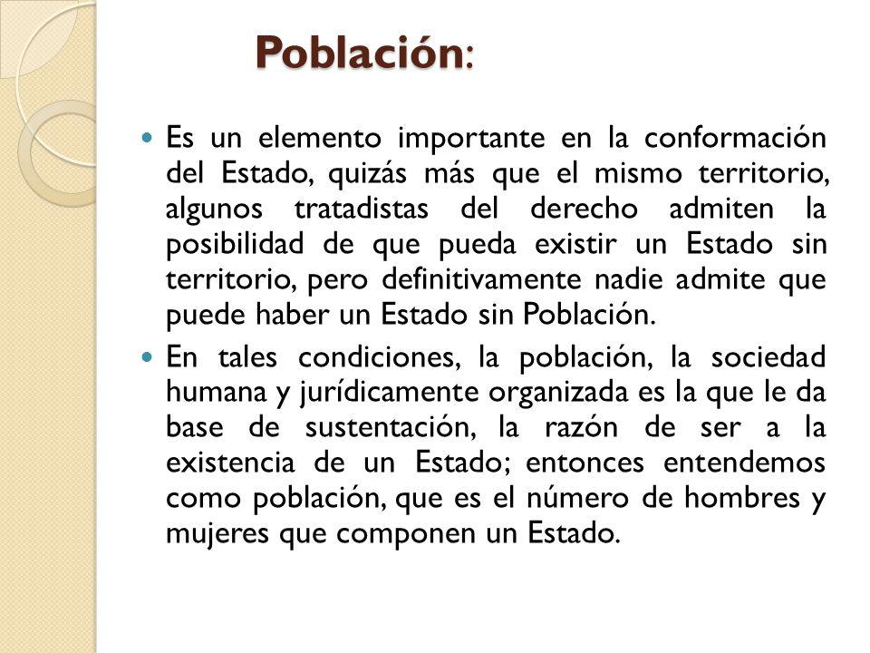 Población: Es un elemento importante en la conformación del Estado, quizás más que el mismo territorio, algunos tratadistas del derecho admiten la pos