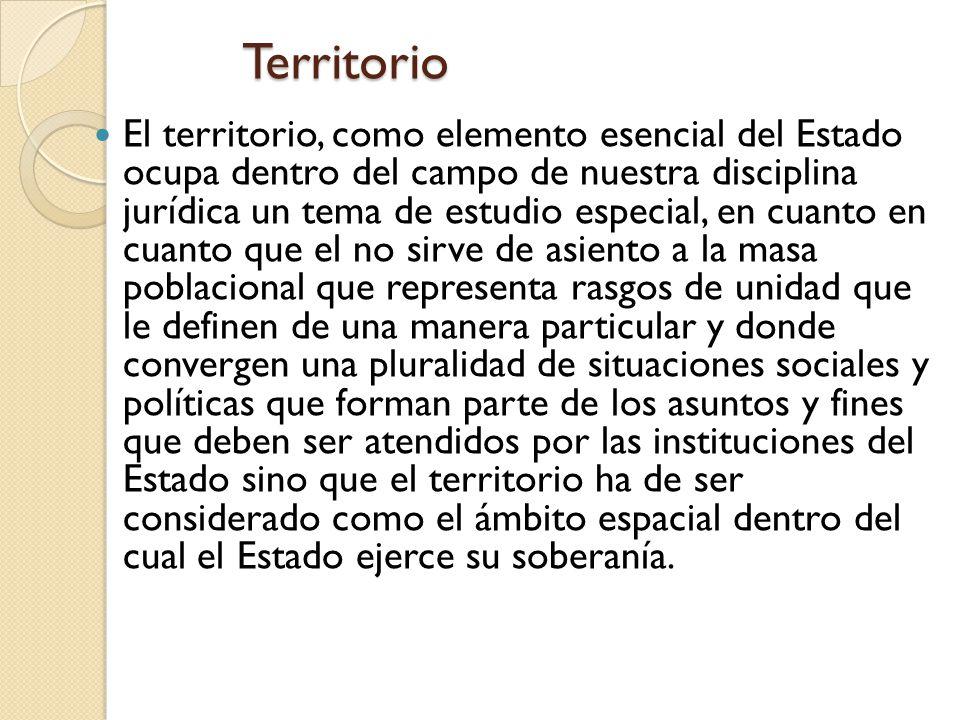 Territorio El territorio, como elemento esencial del Estado ocupa dentro del campo de nuestra disciplina jurídica un tema de estudio especial, en cuan