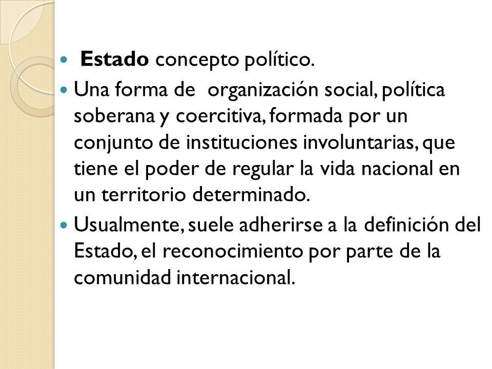 Estado concepto político. Una forma de organización social, política soberana y coercitiva, formada por un conjunto de instituciones involuntarias, qu