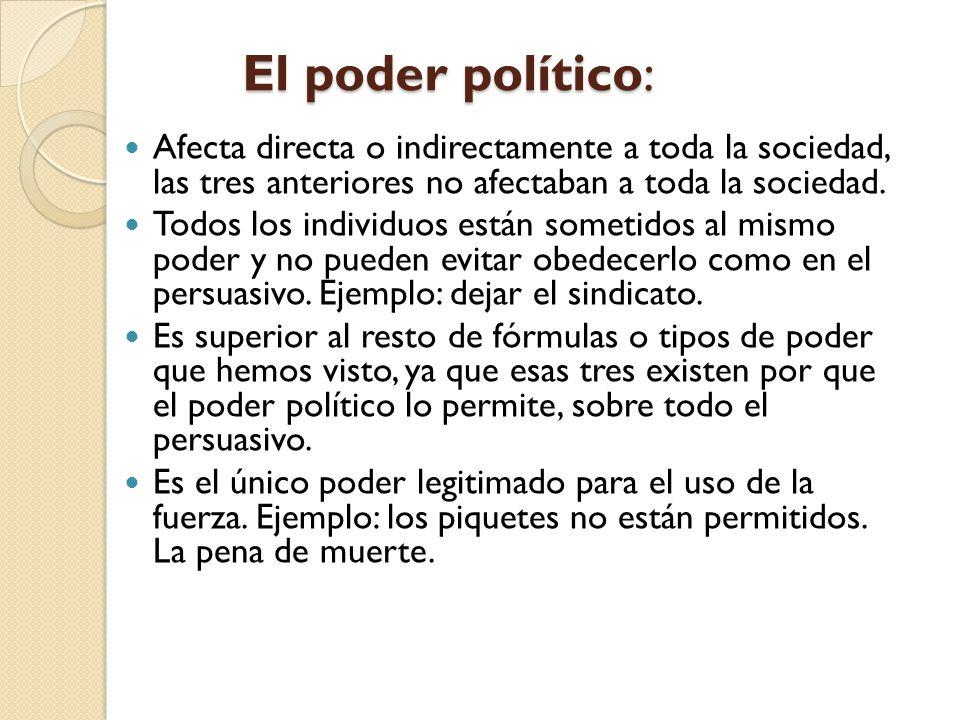 El poder político: Afecta directa o indirectamente a toda la sociedad, las tres anteriores no afectaban a toda la sociedad. Todos los individuos están