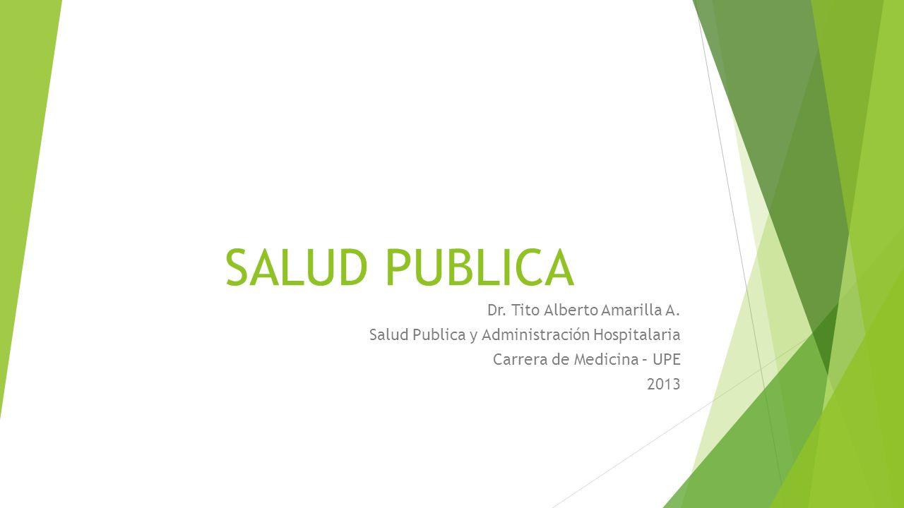 SALUD PUBLICA Dr. Tito Alberto Amarilla A. Salud Publica y Administración Hospitalaria Carrera de Medicina – UPE 2013