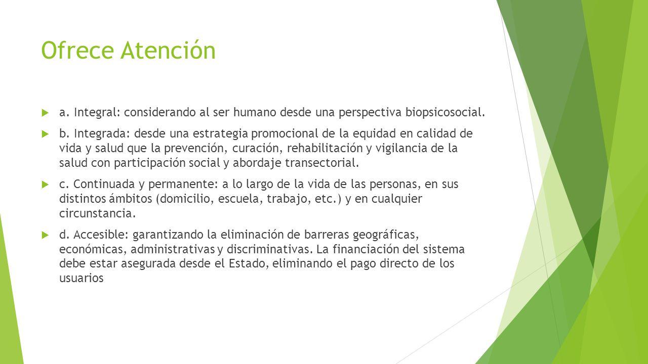 Ofrece Atención a. Integral: considerando al ser humano desde una perspectiva biopsicosocial. b. Integrada: desde una estrategia promocional de la equ