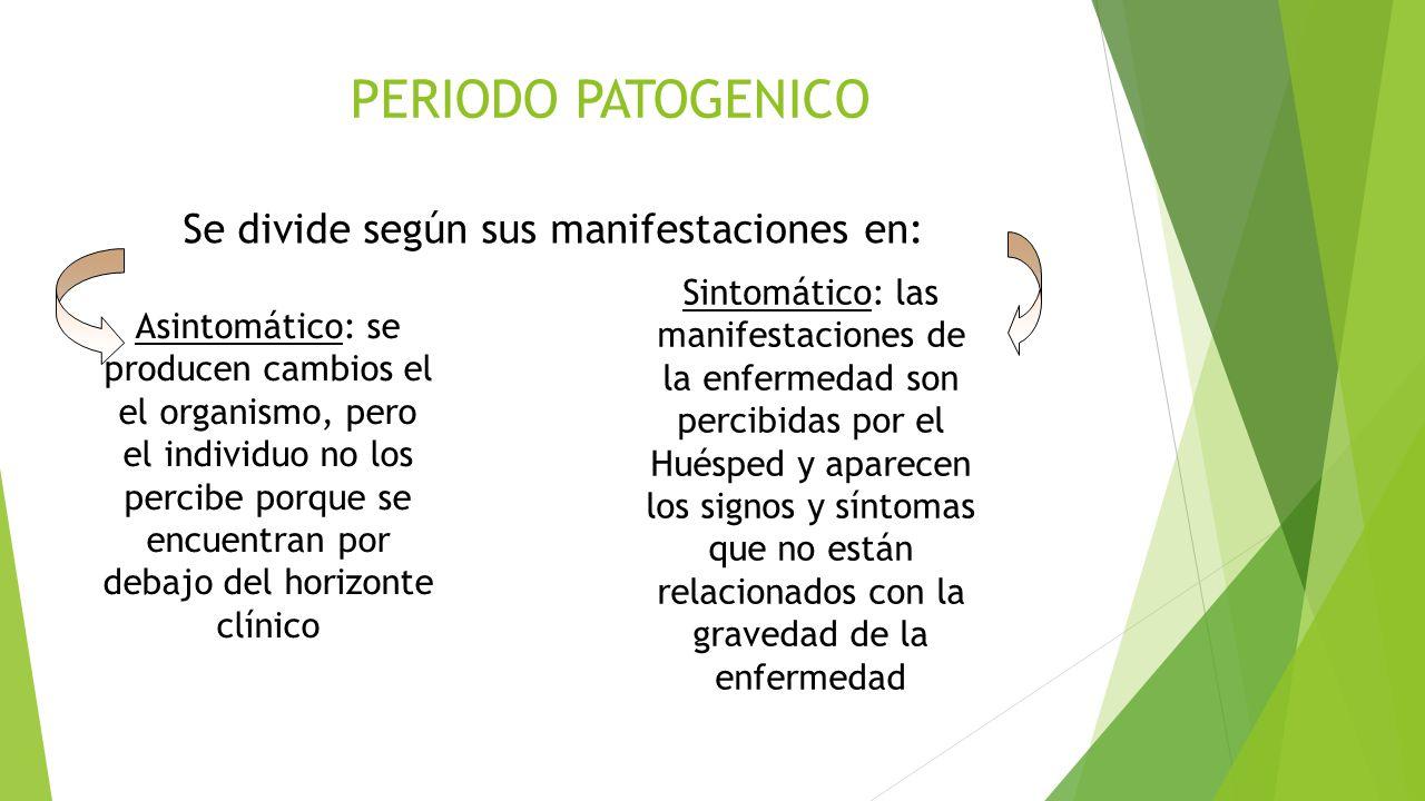 PERIODO PATOGENICO Se divide según sus manifestaciones en: Asintomático: se producen cambios el el organismo, pero el individuo no los percibe porque