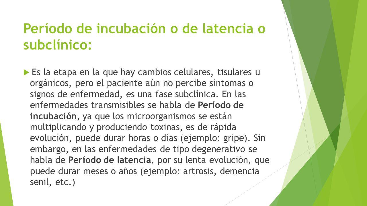 Período de incubación o de latencia o subclínico: Es la etapa en la que hay cambios celulares, tisulares u orgánicos, pero el paciente aún no percibe