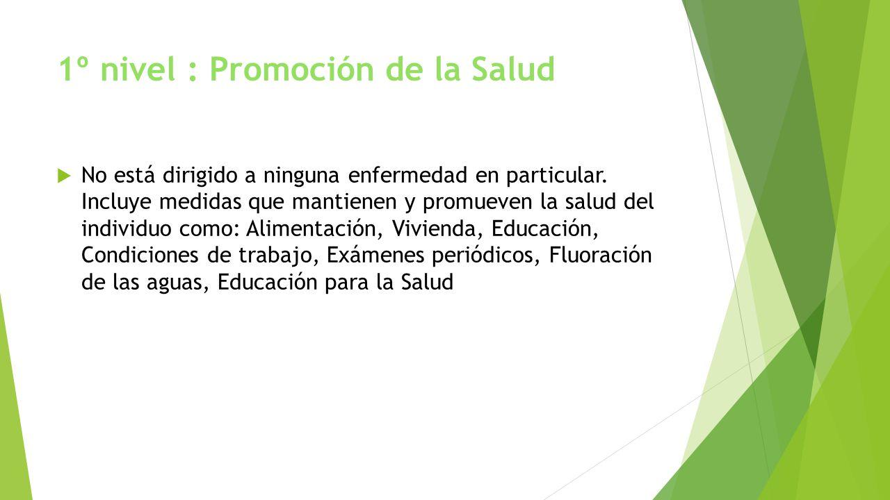1º nivel : Promoción de la Salud No está dirigido a ninguna enfermedad en particular. Incluye medidas que mantienen y promueven la salud del individuo