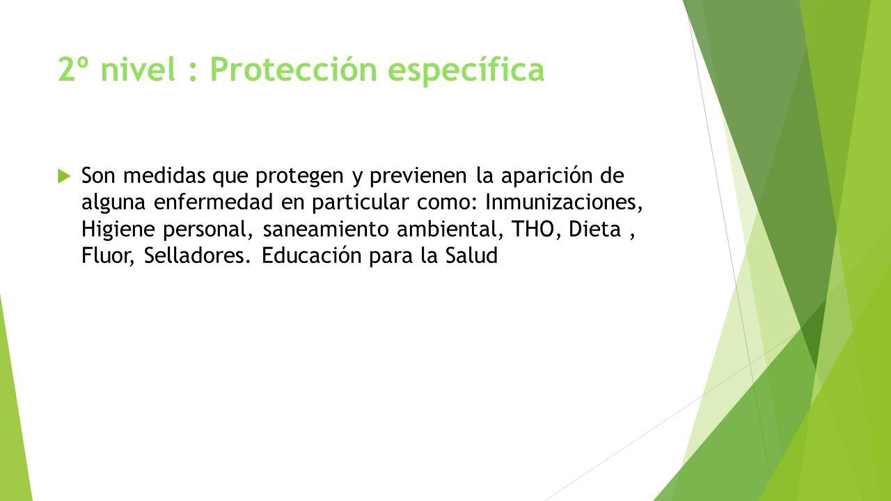 2º nivel : Protección específica Son medidas que protegen y previenen la aparición de alguna enfermedad en particular como: Inmunizaciones, Higiene pe