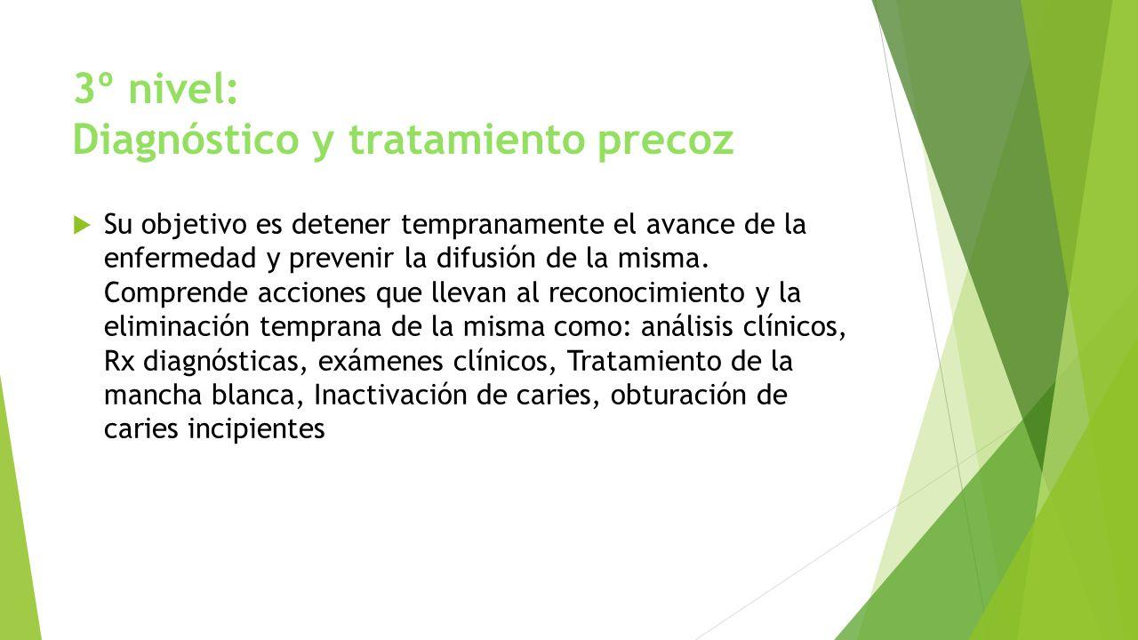 3º nivel: Diagnóstico y tratamiento precoz Su objetivo es detener tempranamente el avance de la enfermedad y prevenir la difusión de la misma. Compren