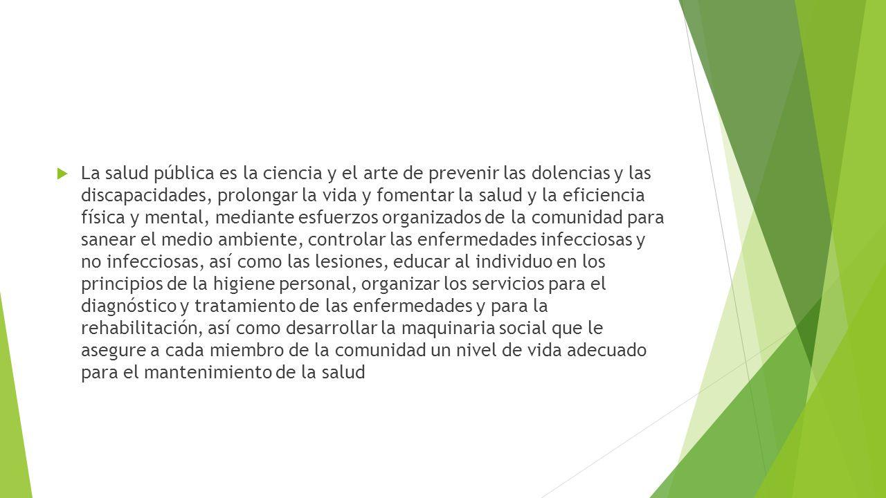 La salud pública es la ciencia y el arte de prevenir las dolencias y las discapacidades, prolongar la vida y fomentar la salud y la eficiencia física