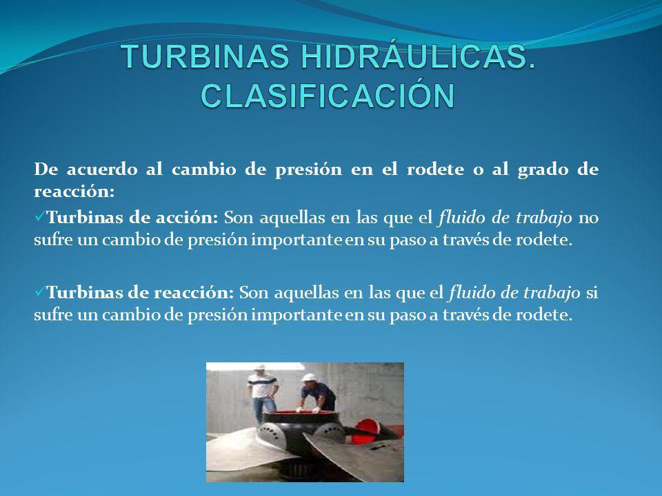 De acuerdo al cambio de presión en el rodete o al grado de reacción: Turbinas de acción: Son aquellas en las que el fluido de trabajo no sufre un camb