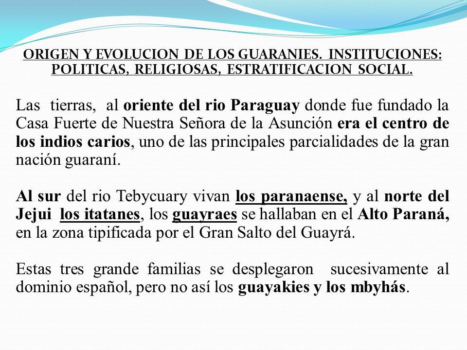 ORIGEN Y EVOLUCION DE LOS GUARANIES. INSTITUCIONES: POLITICAS, RELIGIOSAS, ESTRATIFICACION SOCIAL. Las tierras, al oriente del rio Paraguay donde fue