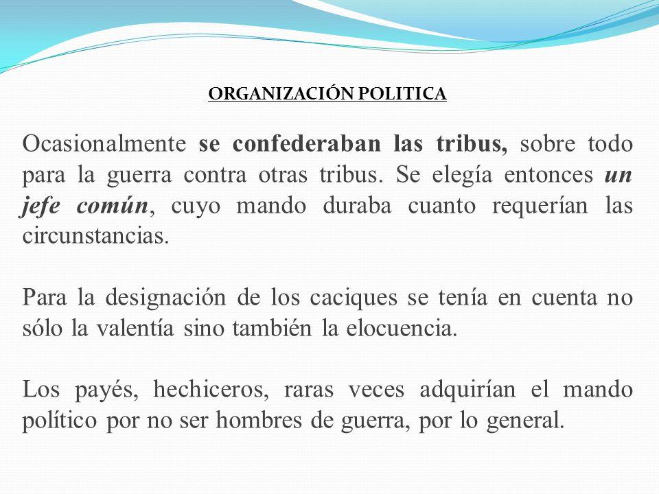 ORGANIZACIÓN POLITICA Ocasionalmente se confederaban las tribus, sobre todo para la guerra contra otras tribus. Se elegía entonces un jefe común, cuyo