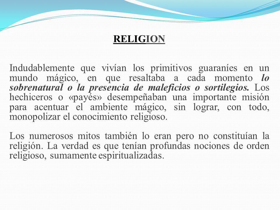 RELIGION Indudablemente que vivían los primitivos guaraníes en un mundo mágico, en que resaltaba a cada momento lo sobrenatural o la presencia de male