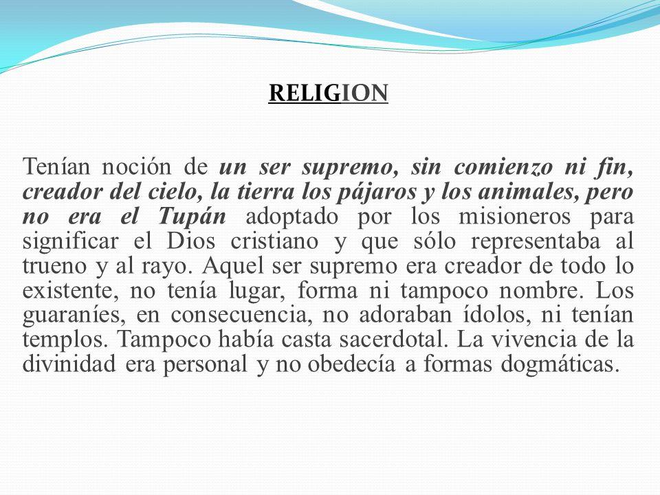 RELIGION Tenían noción de un ser supremo, sin comienzo ni fin, creador del cielo, la tierra los pájaros y los animales, pero no era el Tupán adoptado