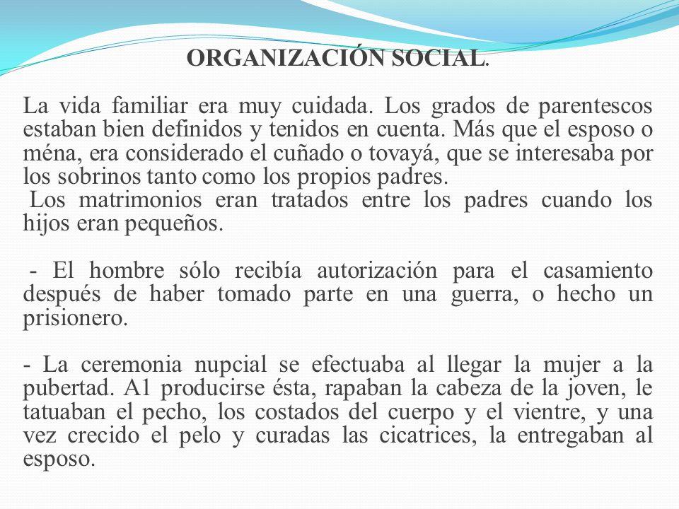 ORGANIZACIÓN SOCIAL. La vida familiar era muy cuidada. Los grados de parentescos estaban bien definidos y tenidos en cuenta. Más que el esposo o ména,