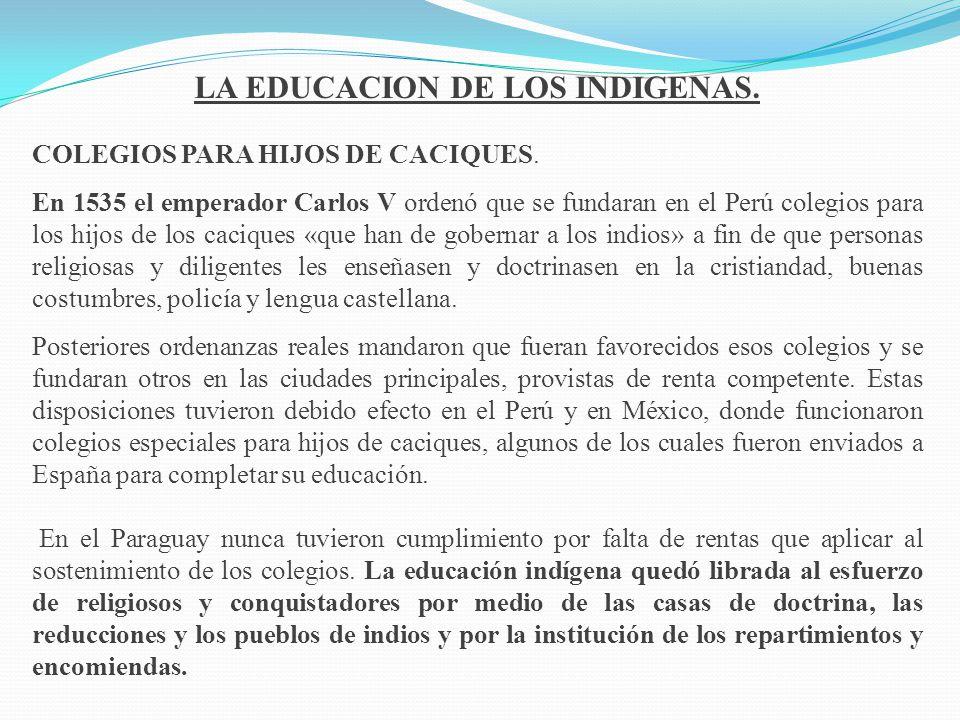 LA EDUCACION DE LOS INDIGENAS. COLEGIOS PARA HIJOS DE CACIQUES. En 1535 el emperador Carlos V ordenó que se fundaran en el Perú colegios para los hijo