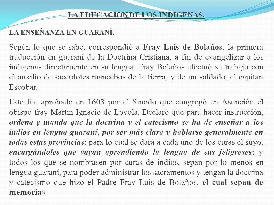 LA EDUCACION DE LOS INDIGENAS. LA ENSEÑANZA EN GUARANÍ. Según lo que se sabe, correspondió a Fray Luis de Bolaños, la primera traducción en guaraní de