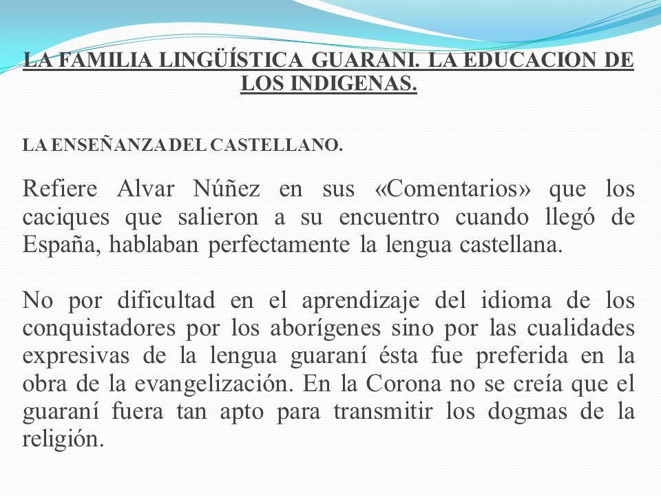LA FAMILIA LINGÜÍSTICA GUARANI. LA EDUCACION DE LOS INDIGENAS. LA ENSEÑANZA DEL CASTELLANO. Refiere Alvar Núñez en sus «Comentarios» que los caciques