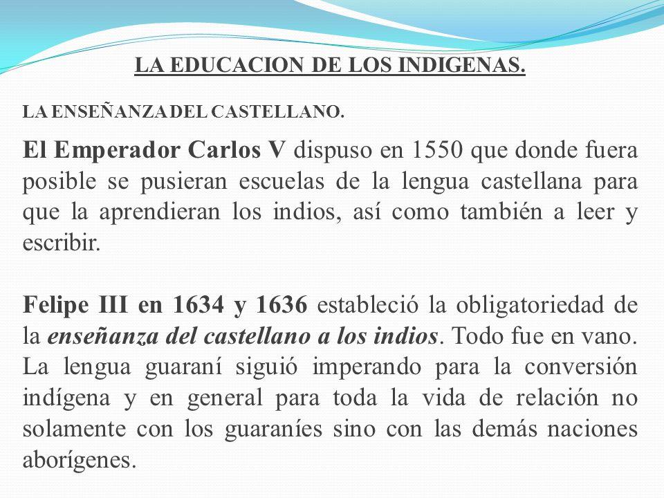 LA EDUCACION DE LOS INDIGENAS. LA ENSEÑANZA DEL CASTELLANO. El Emperador Carlos V dispuso en 1550 que donde fuera posible se pusieran escuelas de la l