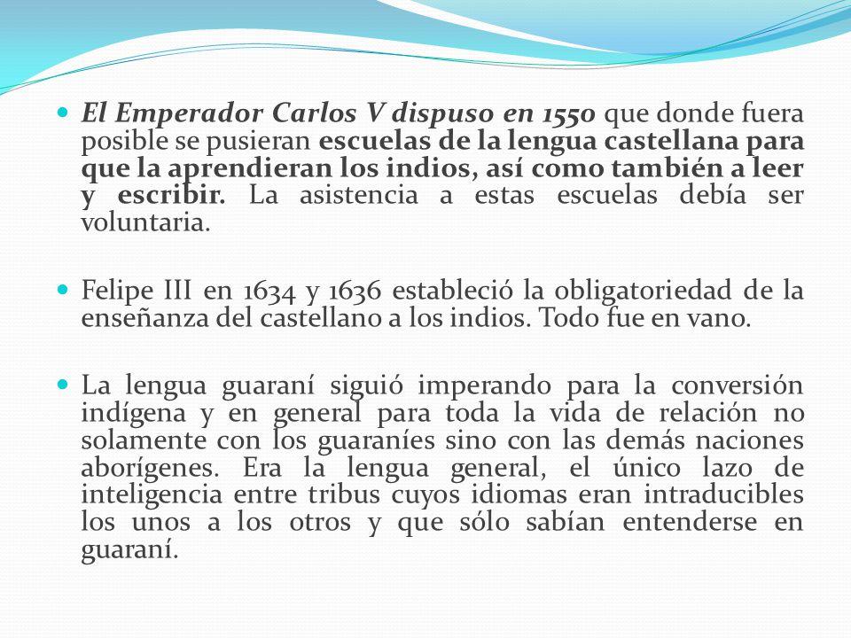 El Emperador Carlos V dispuso en 1550 que donde fuera posible se pusieran escuelas de la lengua castellana para que la aprendieran los indios, así com