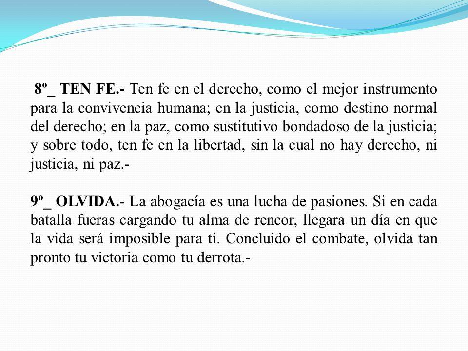 8º_ TEN FE.- Ten fe en el derecho, como el mejor instrumento para la convivencia humana; en la justicia, como destino normal del derecho; en la paz, c