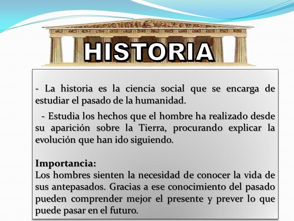 - La historia es la ciencia social que se encarga de estudiar el pasado de la humanidad. - Estudia los hechos que el hombre ha realizado desde su apar