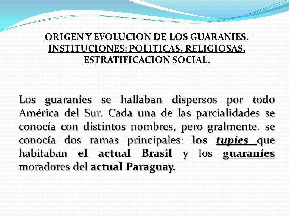 ORIGEN Y EVOLUCION DE LOS GUARANIES. INSTITUCIONES: POLITICAS, RELIGIOSAS, ESTRATIFICACION SOCIAL. Los guaraníes se hallaban dispersos por todo Améric