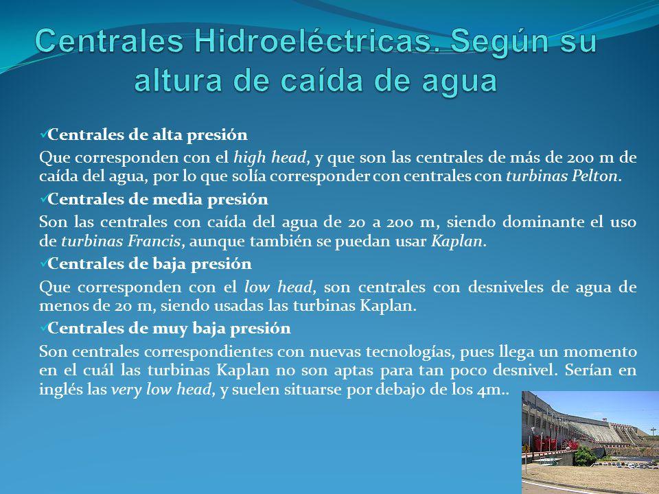 Centrales de alta presión Que corresponden con el high head, y que son las centrales de más de 200 m de caída del agua, por lo que solía corresponder con centrales con turbinas Pelton.