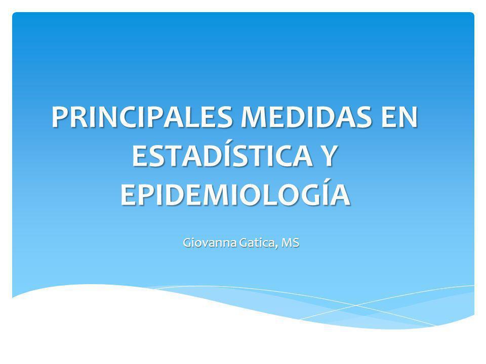 PRINCIPALES MEDIDAS EN ESTADÍSTICA Y EPIDEMIOLOGÍA Giovanna Gatica, MS