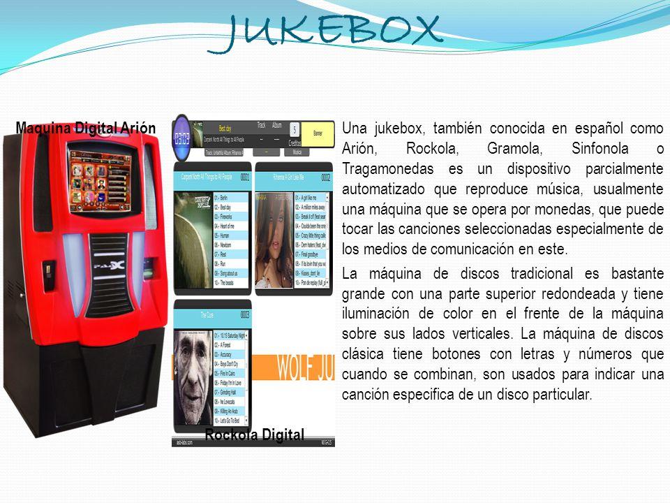 JUKEBOX Una jukebox, también conocida en español como Arión, Rockola, Gramola, Sinfonola o Tragamonedas es un dispositivo parcialmente automatizado qu