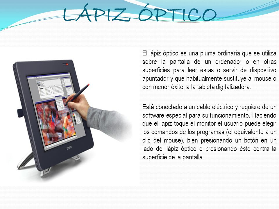 LÁPIZ ÓPTICO El lápiz óptico es una pluma ordinaria que se utiliza sobre la pantalla de un ordenador o en otras superficies para leer éstas o servir d
