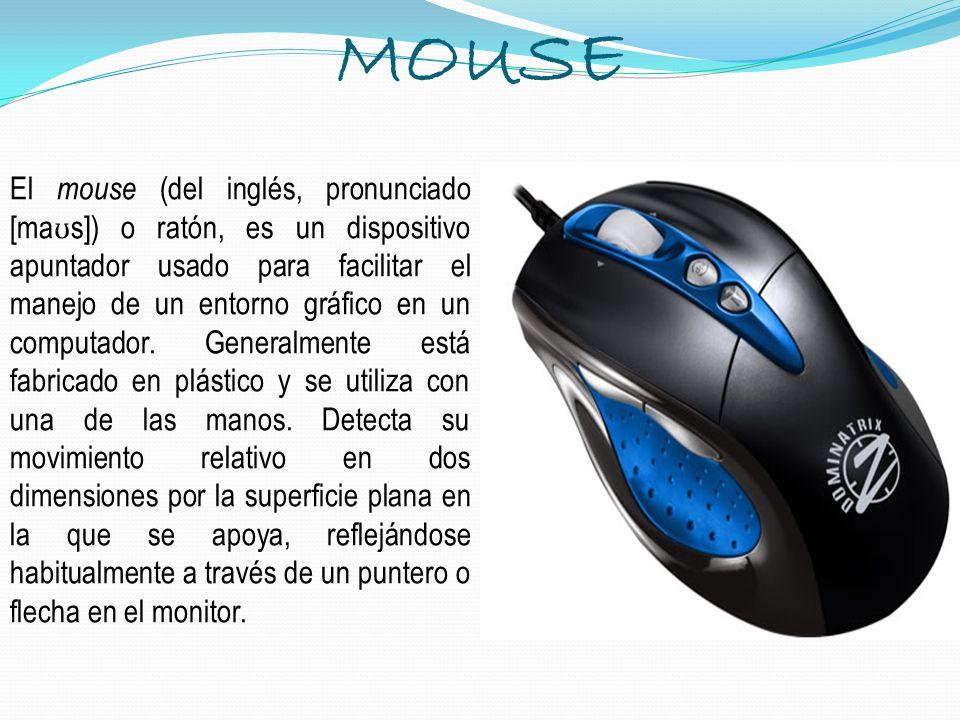MOUSE El mouse (del inglés, pronunciado [ma ʊ s]) o ratón, es un dispositivo apuntador usado para facilitar el manejo de un entorno gráfico en un comp