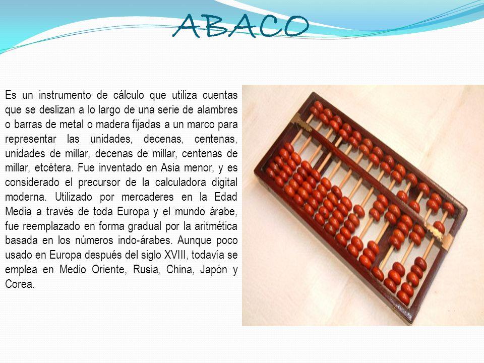 ABACO Es un instrumento de cálculo que utiliza cuentas que se deslizan a lo largo de una serie de alambres o barras de metal o madera fijadas a un mar