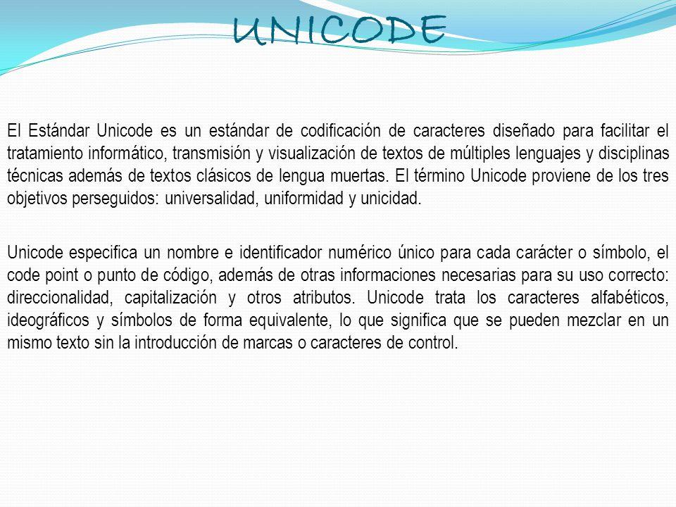 UNICODE El Estándar Unicode es un estándar de codificación de caracteres diseñado para facilitar el tratamiento informático, transmisión y visualizaci