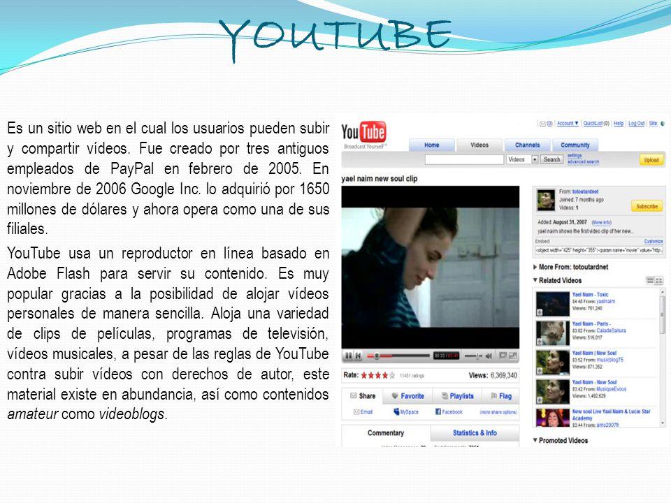 YOUTUBE Es un sitio web en el cual los usuarios pueden subir y compartir vídeos. Fue creado por tres antiguos empleados de PayPal en febrero de 2005.