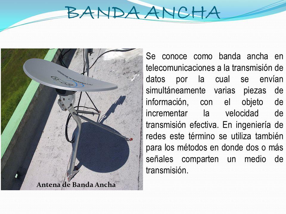 BANDA ANCHA Se conoce como banda ancha en telecomunicaciones a la transmisión de datos por la cual se envían simultáneamente varias piezas de informac