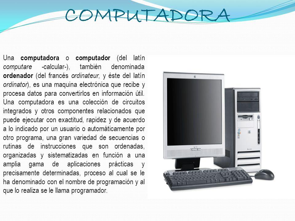 COMPUTADORA Una computadora o computador (del latín computare -calcular-), también denominada ordenador (del francés ordinateur, y éste del latín ordi