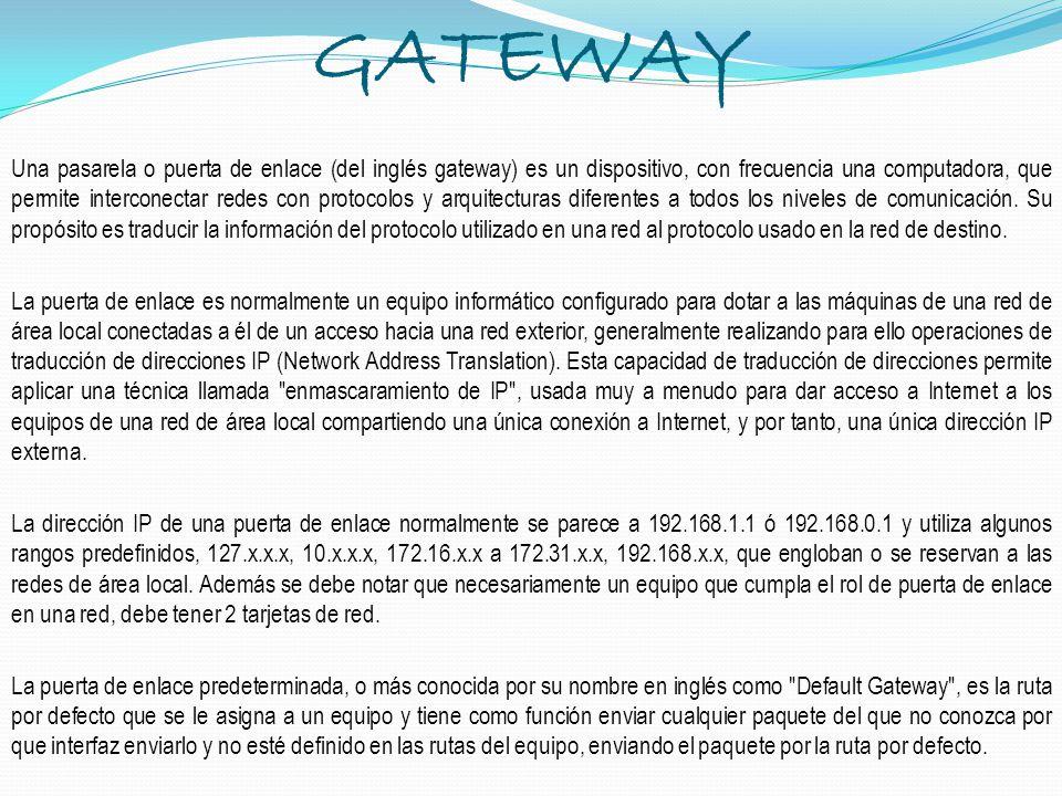 GATEWAY Una pasarela o puerta de enlace (del inglés gateway) es un dispositivo, con frecuencia una computadora, que permite interconectar redes con pr