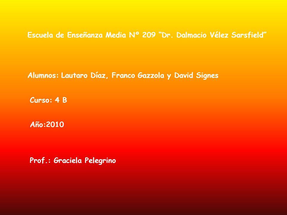 Escuela de Enseñanza Media Nº 209 Dr. Dalmacio Vélez Sarsfield Alumnos: Lautaro Díaz, Franco Gazzola y David Signes Curso: 4 B Año:2010 Prof.: Graciel