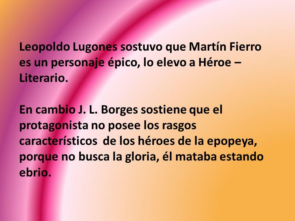 Leopoldo Lugones sostuvo que Martín Fierro es un personaje épico, lo elevo a Héroe – Literario. En cambio J. L. Borges sostiene que el protagonista no