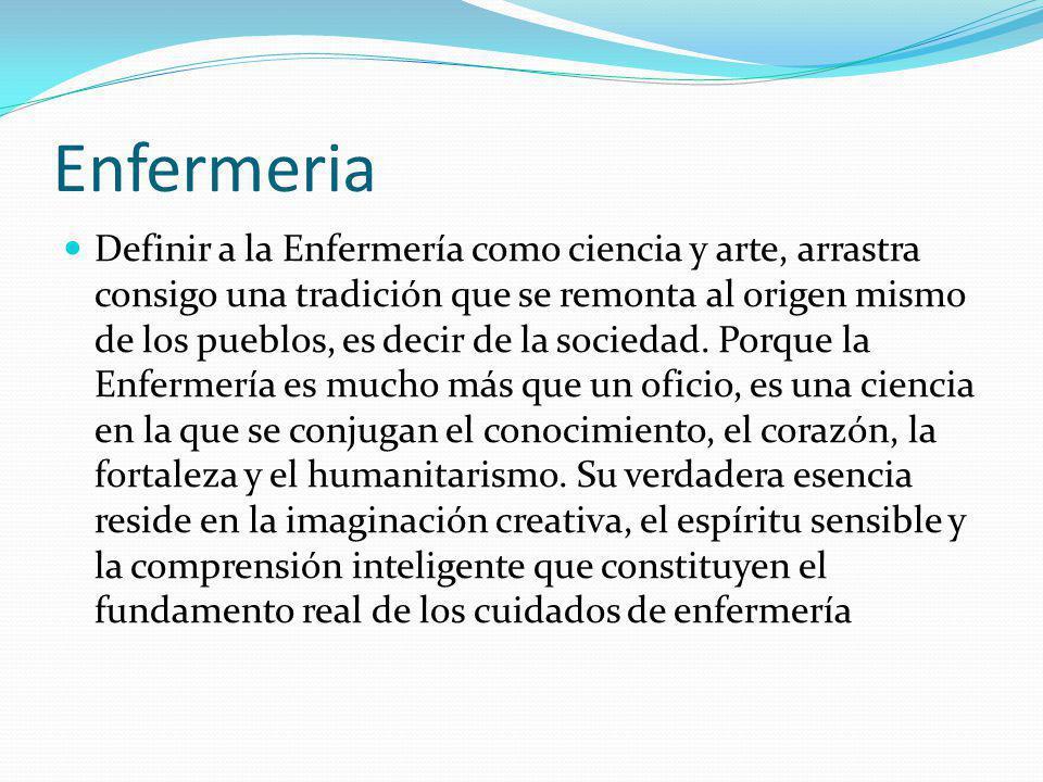 Enfermeria Definir a la Enfermería como ciencia y arte, arrastra consigo una tradición que se remonta al origen mismo de los pueblos, es decir de la s