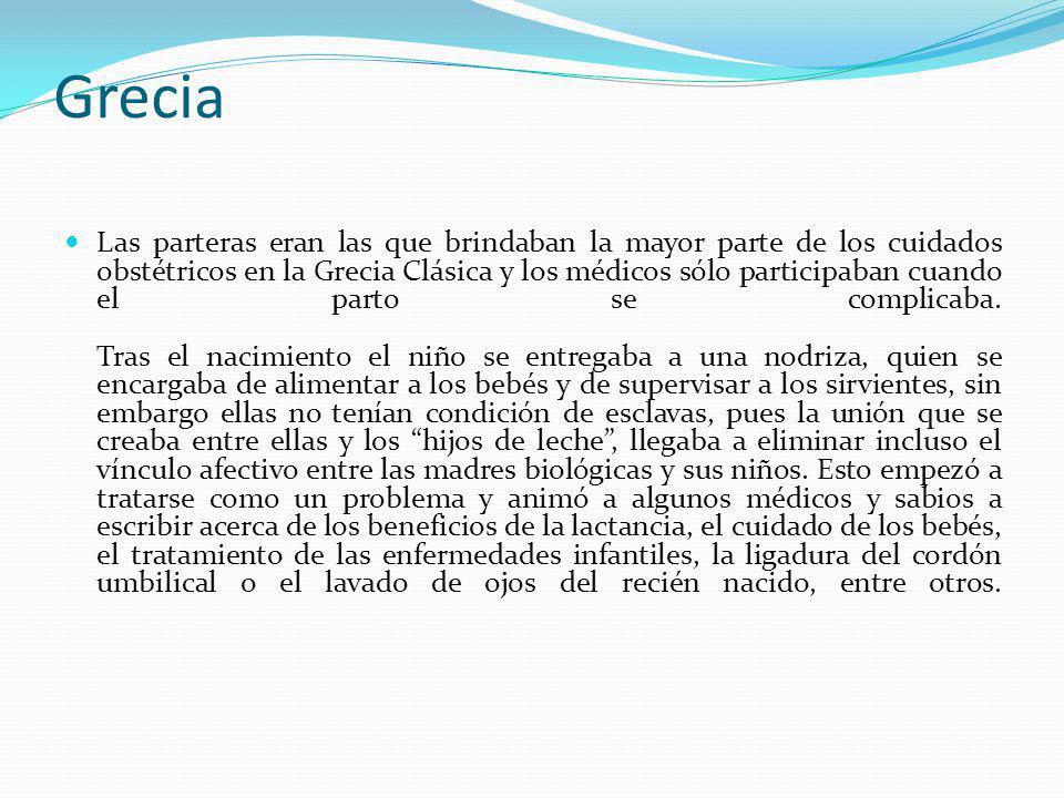 Grecia Las parteras eran las que brindaban la mayor parte de los cuidados obstétricos en la Grecia Clásica y los médicos sólo participaban cuando el p
