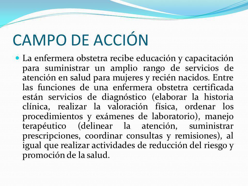 CAMPO DE ACCIÓN La enfermera obstetra recibe educación y capacitación para suministrar un amplio rango de servicios de atención en salud para mujeres