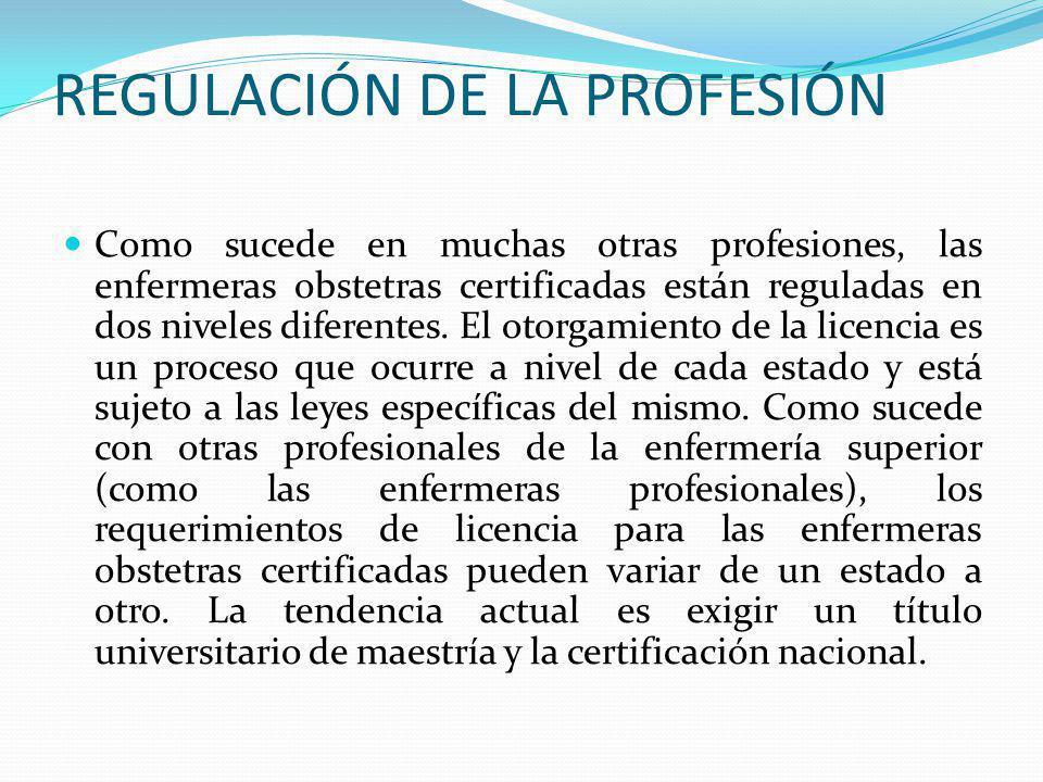 REGULACIÓN DE LA PROFESIÓN Como sucede en muchas otras profesiones, las enfermeras obstetras certificadas están reguladas en dos niveles diferentes. E