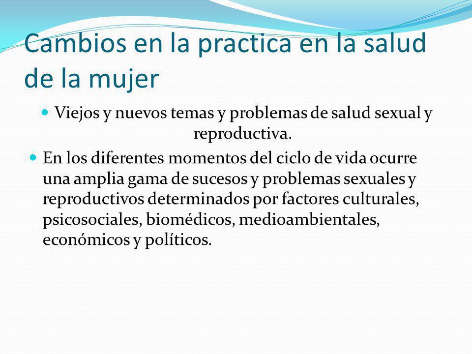 Cambios en la practica en la salud de la mujer Viejos y nuevos temas y problemas de salud sexual y reproductiva. En los diferentes momentos del ciclo