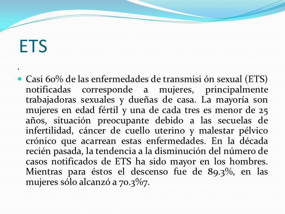ETS. Casi 60% de las enfermedades de transmisi ón sexual (ETS) notificadas corresponde a mujeres, principalmente trabajadoras sexuales y dueñas de cas