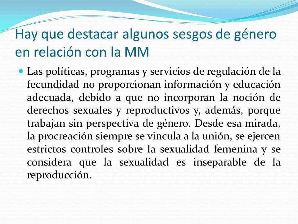Hay que destacar algunos sesgos de género en relación con la MM Las políticas, programas y servicios de regulación de la fecundidad no proporcionan in