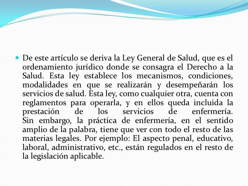 De este artículo se deriva la Ley General de Salud, que es el ordenamiento jurídico donde se consagra el Derecho a la Salud. Esta ley establece los me